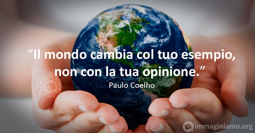 Il mondo cambia con il tuo esempio, non con la tua opinione. Paulo Coelho